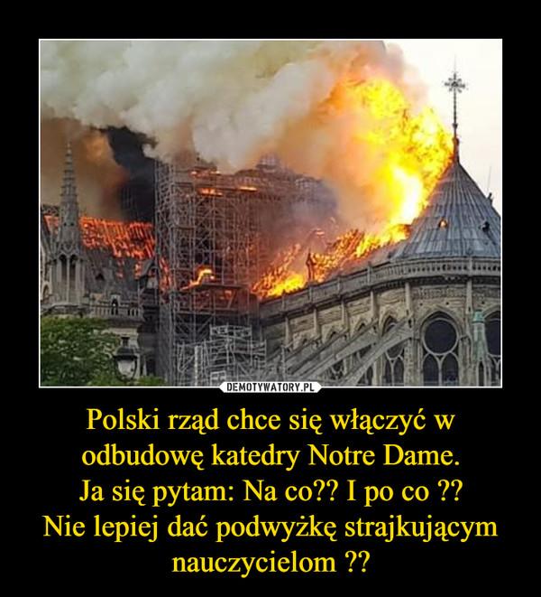 Polski rząd chce się włączyć w odbudowę katedry Notre Dame.Ja się pytam: Na co?? I po co ??Nie lepiej dać podwyżkę strajkującym nauczycielom ?? –