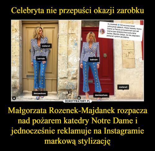 Celebryta nie przepuści okazji zarobku Małgorzata Rozenek-Majdanek rozpacza nad pożarem katedry Notre Dame i jednocześnie reklamuje na Instagramie markową stylizację