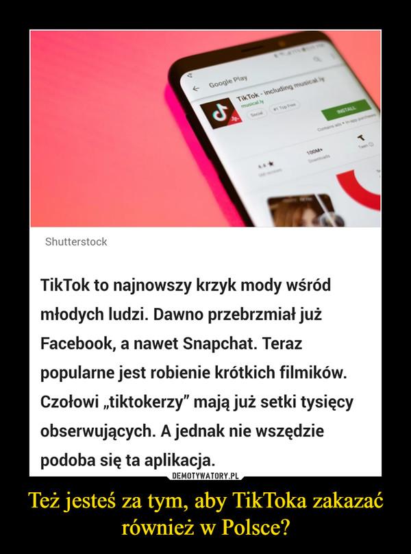 Też jesteś za tym, aby TikToka zakazać również w Polsce? –