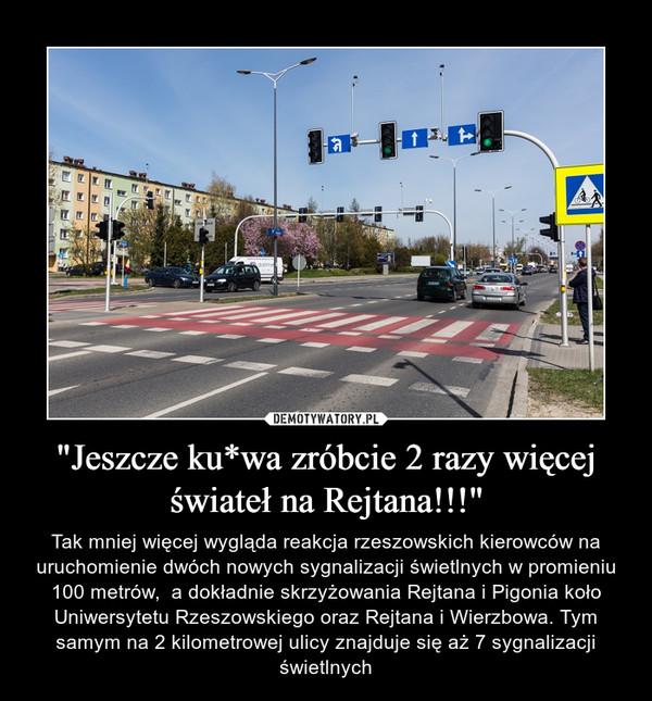 """""""Jeszcze ku*wa zróbcie 2 razy więcej świateł na Rejtana!!!"""" – Tak mniej więcej wygląda reakcja rzeszowskich kierowców na uruchomienie dwóch nowych sygnalizacji świetlnych w promieniu 100 metrów,  a dokładnie skrzyżowania Rejtana i Pigonia koło Uniwersytetu Rzeszowskiego oraz Rejtana i Wierzbowa. Tym samym na 2 kilometrowej ulicy znajduje się aż 7 sygnalizacji świetlnych"""