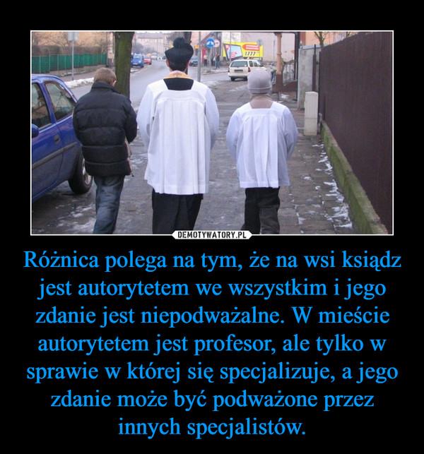 Różnica polega na tym, że na wsi ksiądz jest autorytetem we wszystkim i jego zdanie jest niepodważalne. W mieście autorytetem jest profesor, ale tylko w sprawie w której się specjalizuje, a jego zdanie może być podważone przez innych specjalistów. –