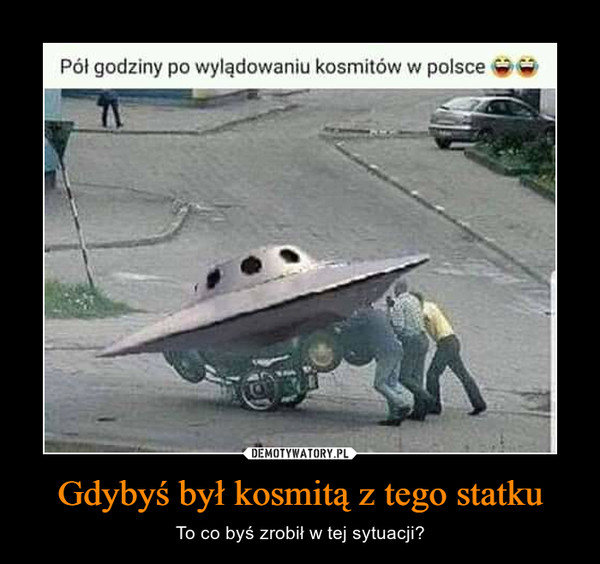 Gdybyś był kosmitą z tego statku – To co byś zrobił w tej sytuacji?