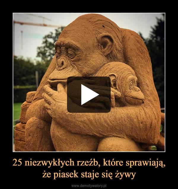 25 niezwykłych rzeźb, które sprawiają, że piasek staje się żywy –