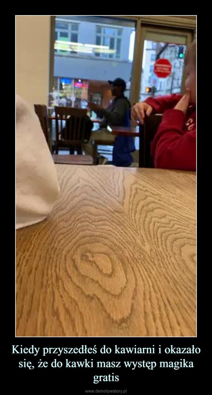 Kiedy przyszedłeś do kawiarni i okazało się, że do kawki masz występ magika gratis –