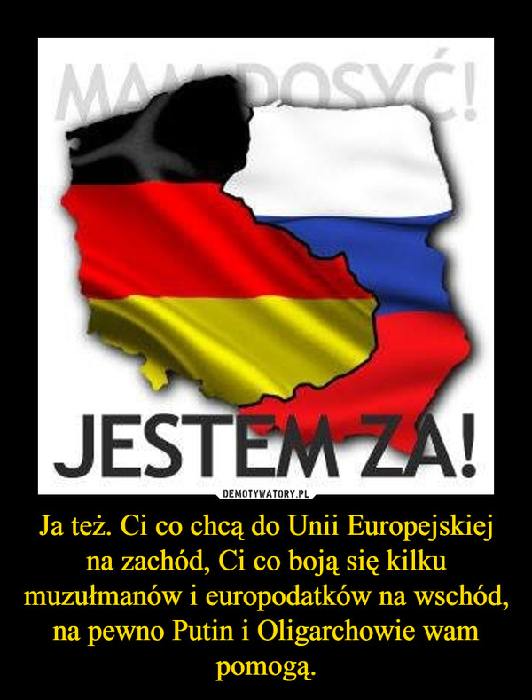 Ja też. Ci co chcą do Unii Europejskiej na zachód, Ci co boją się kilku muzułmanów i europodatków na wschód, na pewno Putin i Oligarchowie wam pomogą. –