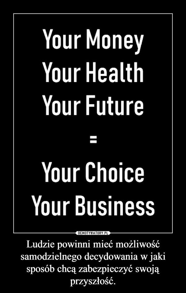 Ludzie powinni mieć możliwość samodzielnego decydowania w jaki sposób chcą zabezpieczyć swoją przyszłość. –