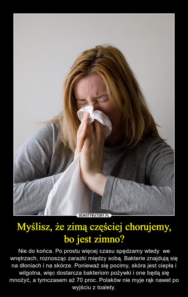 Myślisz, że zimą częściej chorujemy,bo jest zimno? – Nie do końca. Po prostu więcej czasu spędzamy wtedy  we wnętrzach, roznosząc zarazki między sobą. Bakterie znajdują się na dłoniach i na skórze. Ponieważ się pocimy, skóra jest ciepła i wilgotna, więc dostarcza bakteriom pożywki i one będą się mnożyć, a tymczasem aż 70 proc. Polaków nie myje rąk nawet po wyjściu z toalety.