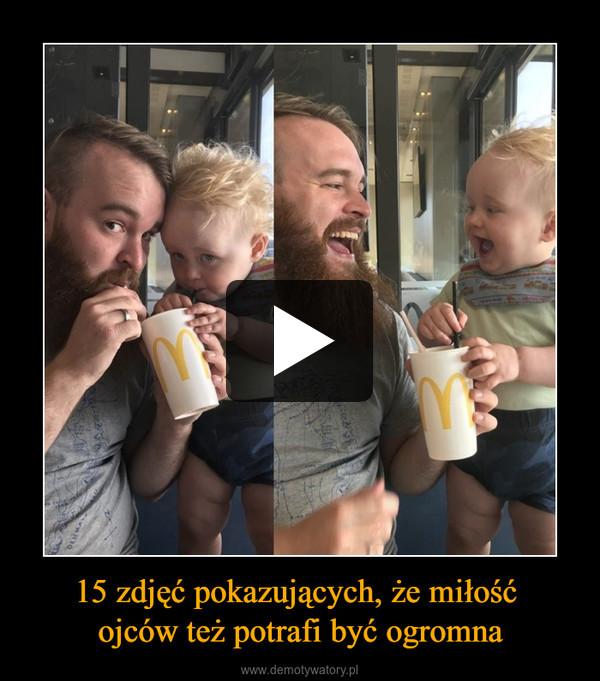 15 zdjęć pokazujących, że miłość ojców też potrafi być ogromna –