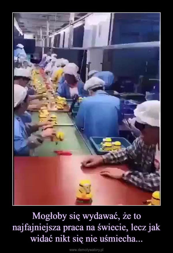Mogłoby się wydawać, że to najfajniejsza praca na świecie, lecz jak widać nikt się nie uśmiecha... –