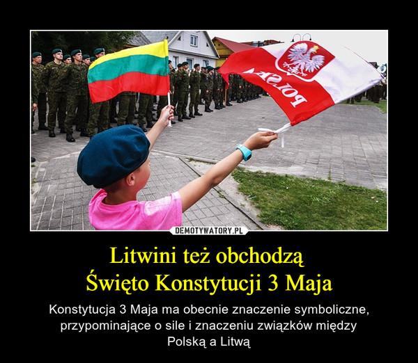 Litwini też obchodzą Święto Konstytucji 3 Maja – Konstytucja 3 Maja ma obecnie znaczenie symboliczne, przypominające o sile i znaczeniu związków międzyPolską a Litwą