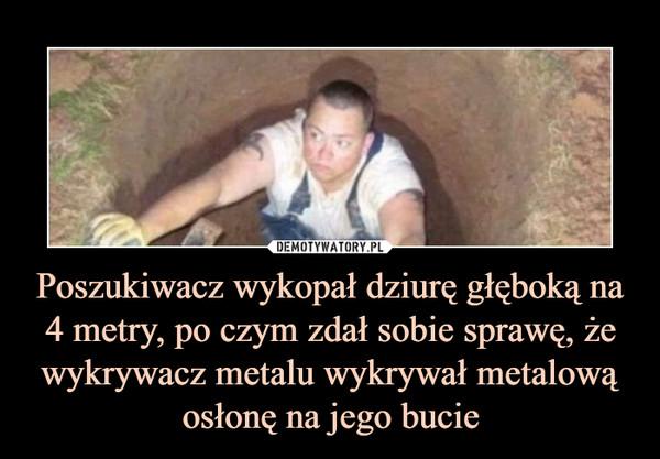 Poszukiwacz wykopał dziurę głęboką na 4 metry, po czym zdał sobie sprawę, żewykrywacz metalu wykrywał metalową osłonę na jego bucie –