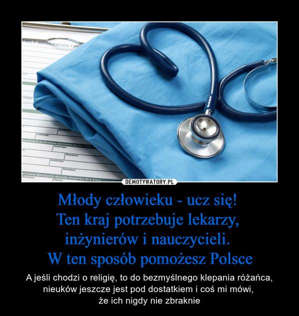 Młody człowieku - ucz się! Ten kraj potrzebuje lekarzy, inżynierów i nauczycieli. W ten sposób pomożesz Polsce – A jeśli chodzi o religię, to do bezmyślnego klepania różańca, nieuków jeszcze jest pod dostatkiem i coś mi mówi, że ich nigdy nie zbraknie