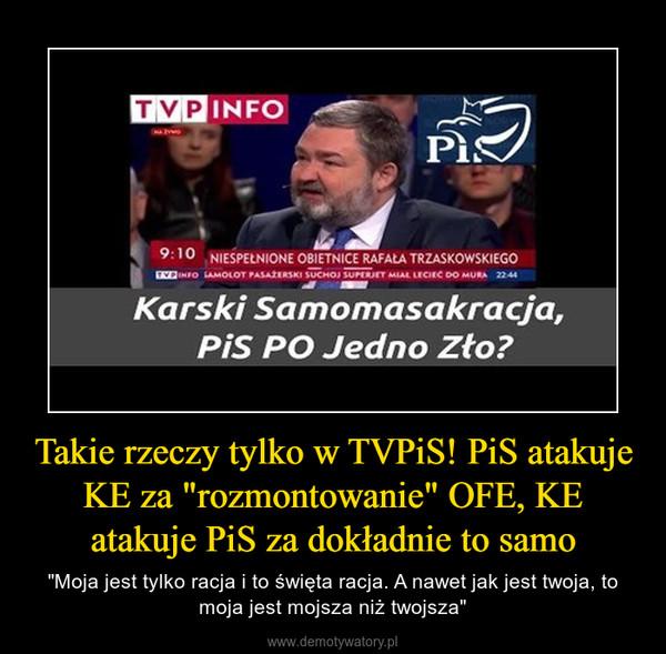 """Takie rzeczy tylko w TVPiS! PiS atakuje KE za """"rozmontowanie"""" OFE, KE atakuje PiS za dokładnie to samo – """"Moja jest tylko racja i to święta racja. A nawet jak jest twoja, to moja jest mojsza niż twojsza"""""""