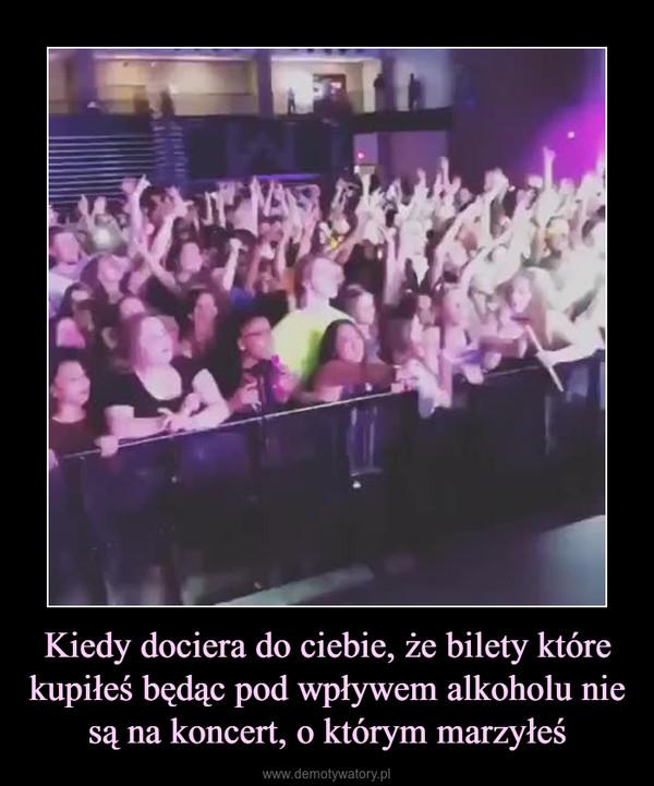 Kiedy dociera do ciebie, że bilety które kupiłeś będąc pod wpływem alkoholu nie są na koncert, o którym marzyłeś –