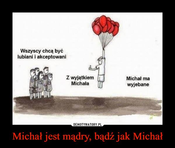 Michał jest mądry, bądź jak Michał –