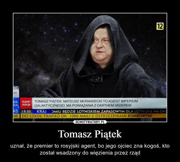 Tomasz Piątek – uznał, że premier to rosyjski agent, bo jego ojciec zna kogoś, kto został wsadzony do więzienia przez rząd