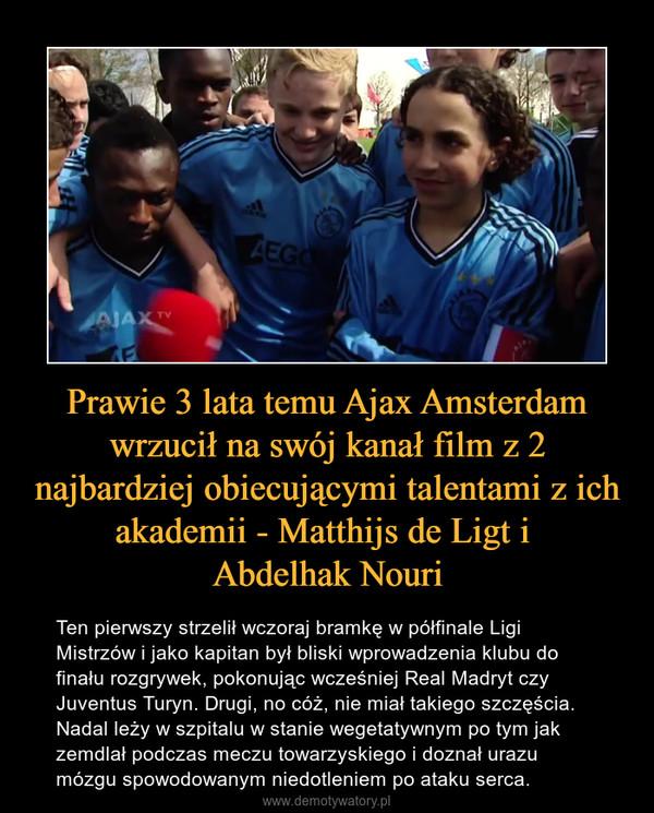 Prawie 3 lata temu Ajax Amsterdam wrzucił na swój kanał film z 2 najbardziej obiecującymi talentami z ich akademii - Matthijs de Ligt i Abdelhak Nouri – Ten pierwszy strzelił wczoraj bramkę w półfinale Ligi Mistrzów i jako kapitan był bliski wprowadzenia klubu do finału rozgrywek, pokonując wcześniej Real Madryt czy Juventus Turyn. Drugi, no cóż, nie miał takiego szczęścia. Nadal leży w szpitalu w stanie wegetatywnym po tym jak zemdlał podczas meczu towarzyskiego i doznał urazu mózgu spowodowanym niedotleniem po ataku serca.