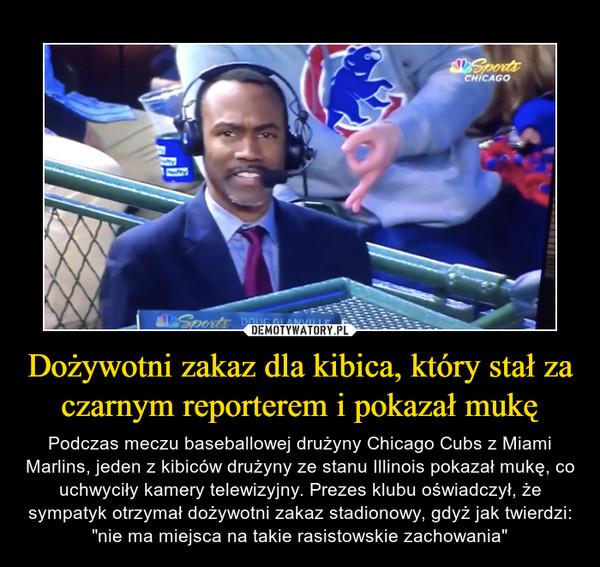 """Dożywotni zakaz dla kibica, który stał za czarnym reporterem i pokazał mukę – Podczas meczu baseballowej drużyny Chicago Cubs z Miami Marlins, jeden z kibiców drużyny ze stanu Illinois pokazał mukę, co uchwyciły kamery telewizyjny. Prezes klubu oświadczył, że sympatyk otrzymał dożywotni zakaz stadionowy, gdyż jak twierdzi: """"nie ma miejsca na takie rasistowskie zachowania"""""""