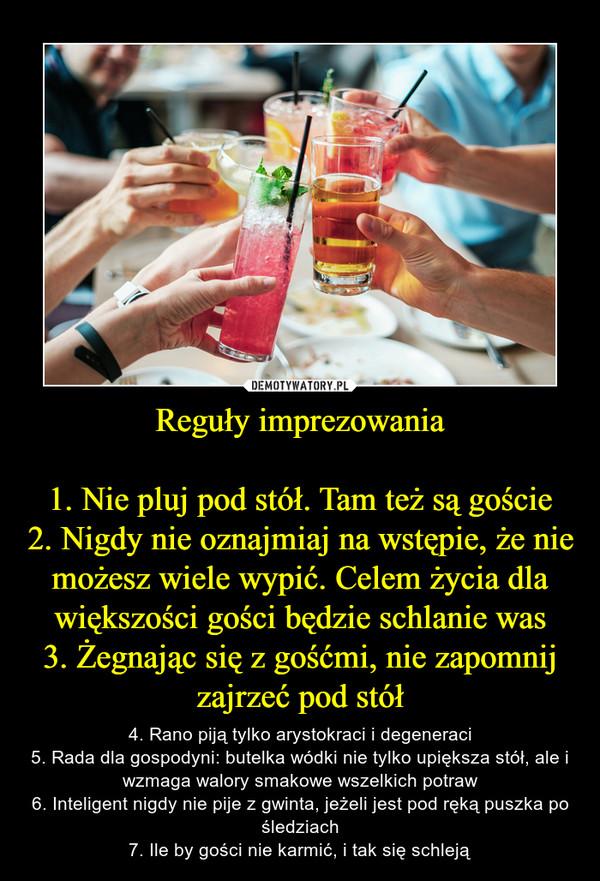 Reguły imprezowania1. Nie pluj pod stół. Tam też są goście2. Nigdy nie oznajmiaj na wstępie, że nie możesz wiele wypić. Celem życia dla większości gości będzie schlanie was3. Żegnając się z gośćmi, nie zapomnij zajrzeć pod stół – 4. Rano piją tylko arystokraci i degeneraci5. Rada dla gospodyni: butelka wódki nie tylko upiększa stół, ale i wzmaga walory smakowe wszelkich potraw6. Inteligent nigdy nie pije z gwinta, jeżeli jest pod ręką puszka po śledziach7. Ile by gości nie karmić, i tak się schleją