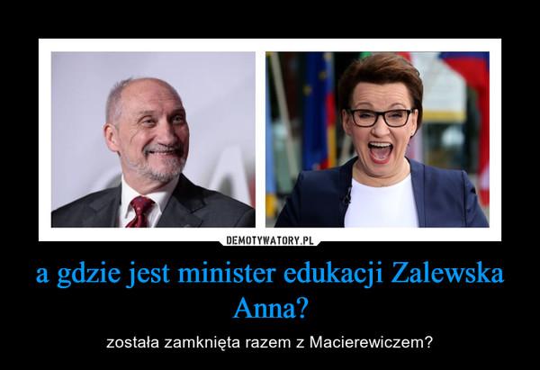 a gdzie jest minister edukacji Zalewska Anna? – została zamknięta razem z Macierewiczem?