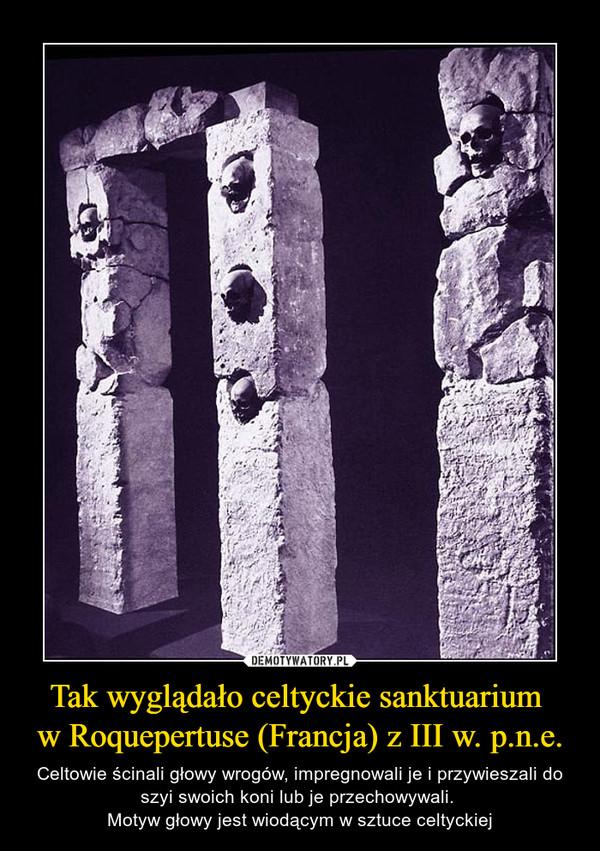 Tak wyglądało celtyckie sanktuarium w Roquepertuse (Francja) z III w. p.n.e. – Celtowie ścinali głowy wrogów, impregnowali je i przywieszali do szyi swoich koni lub je przechowywali. Motyw głowy jest wiodącym w sztuce celtyckiej