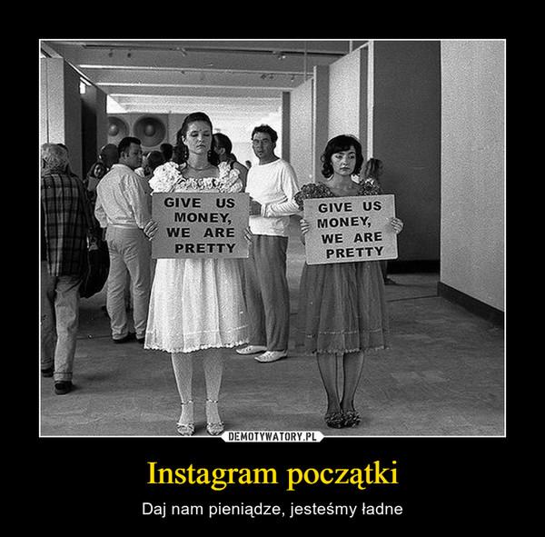 Instagram początki – Daj nam pieniądze, jesteśmy ładne Give us money we are pretty