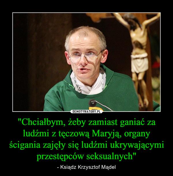 """""""Chciałbym, żeby zamiast ganiać za ludźmi z tęczową Maryją, organy ścigania zajęły się ludźmi ukrywającymi przestępców seksualnych"""" – - Ksiądz Krzysztof Mądel"""