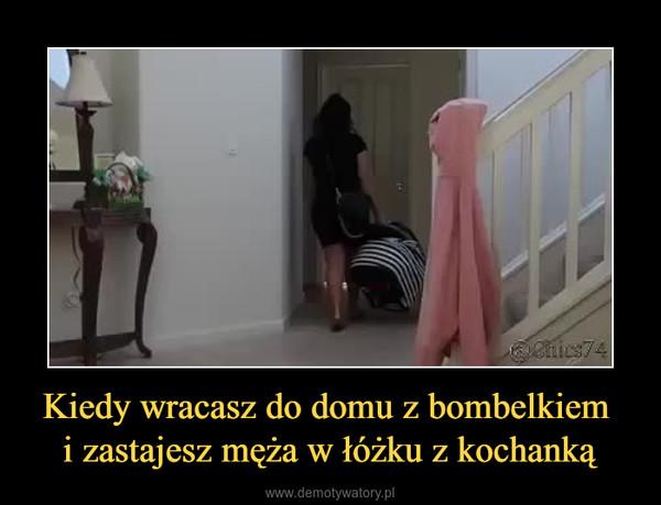 Kiedy wracasz do domu z bombelkiem i zastajesz męża w łóżku z kochanką –