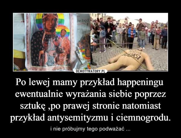 Po lewej mamy przykład happeningu  ewentualnie wyrażania siebie poprzez sztukę ,po prawej stronie natomiast przykład antysemityzmu i ciemnogrodu. – i nie próbujmy tego podważać ...