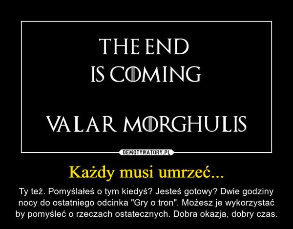 """Każdy musi umrzeć... – Ty też. Pomyślałeś o tym kiedyś? Jesteś gotowy? Dwie godziny nocy do ostatniego odcinka """"Gry o tron"""". Możesz je wykorzystać by pomyśleć o rzeczach ostatecznych. Dobra okazja, dobry czas."""