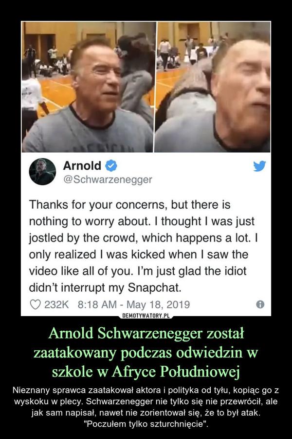 """Arnold Schwarzenegger został zaatakowany podczas odwiedzin w szkole w Afryce Południowej – Nieznany sprawca zaatakował aktora i polityka od tyłu, kopiąc go z wyskoku w plecy. Schwarzenegger nie tylko się nie przewrócił, ale jak sam napisał, nawet nie zorientował się, że to był atak.""""Poczułem tylko szturchnięcie"""". Arnold 0 @Schwarzenegger Thanks for your concerns, but there is nothing to worry about. I thought I was just jostled by the crowd, which happens a lot. I only realized I was kicked when I saw the video like all of you. I'm just glad the idiot didn't interrupt my Snapchat."""