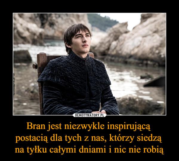 Bran jest niezwykle inspirującą postacią dla tych z nas, którzy siedzą na tyłku całymi dniami i nic nie robią –