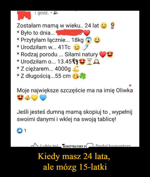 Kiedy masz 24 lata, ale mózg 15-latki –  Zostałam mamą w wieku.. 24 lat * Było to dnia... * Przytyłam łącznie... 18kg * Urodziłam w... 41 Tc * Rodzaj porodu ... Siłami natury * Urodziłam o... 13.45•qșg ZA * Z ciężarem... 4000g * Z długością...55 cm Moje największe szczęście ma na imię Oliwka Jeśli jesteś dumną mamą skopiuj to , wypełnij swoimi danymi i wklej na swoją tablicę!