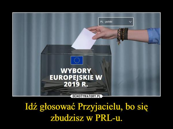 Idź głosować Przyjacielu, bo się zbudzisz w PRL-u. –