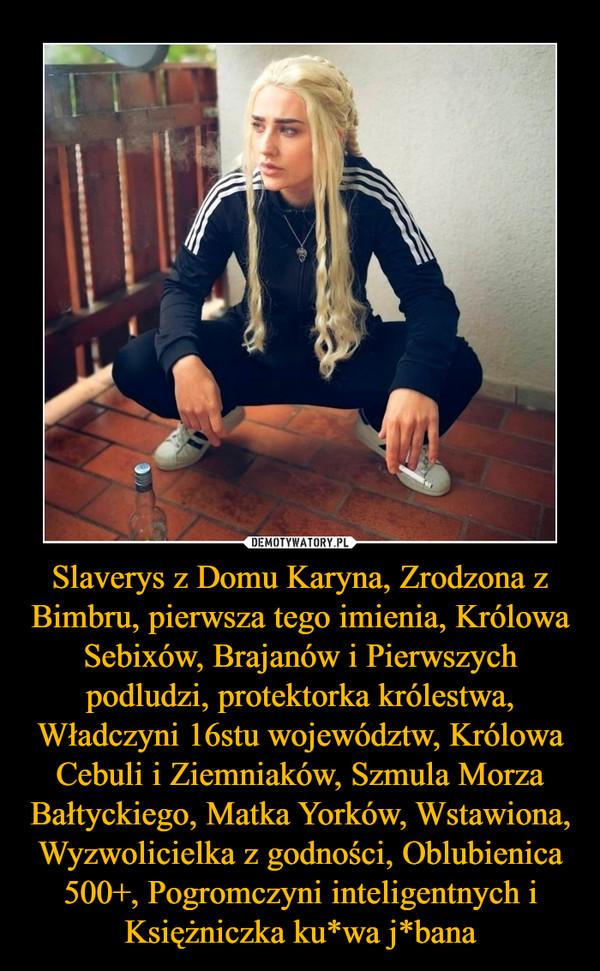 Slaverys z Domu Karyna, Zrodzona z Bimbru, pierwsza tego imienia, Królowa Sebixów, Brajanów i Pierwszych podludzi, protektorka królestwa, Władczyni 16stu województw, Królowa Cebuli i Ziemniaków, Szmula Morza Bałtyckiego, Matka Yorków, Wstawiona, Wyzwolicielka z godności, Oblubienica 500+, Pogromczyni inteligentnych i Księżniczka ku*wa j*bana –