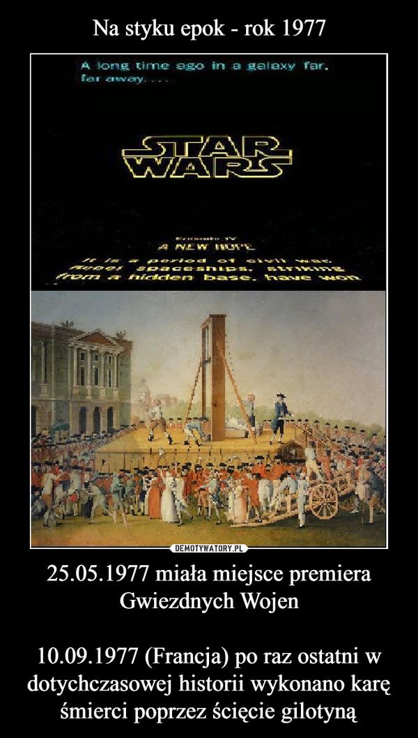 25.05.1977 miała miejsce premiera Gwiezdnych Wojen10.09.1977 (Francja) po raz ostatni w dotychczasowej historii wykonano karę śmierci poprzez ścięcie gilotyną –