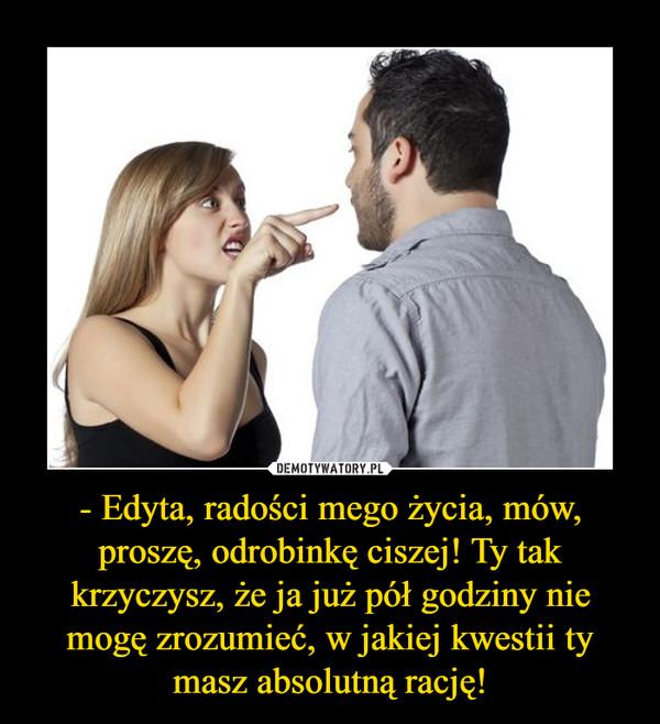 - Edyta, radości mego życia, mów, proszę, odrobinkę ciszej! Ty tak krzyczysz, że ja już pół godziny nie mogę zrozumieć, w jakiej kwestii ty masz absolutną rację! –