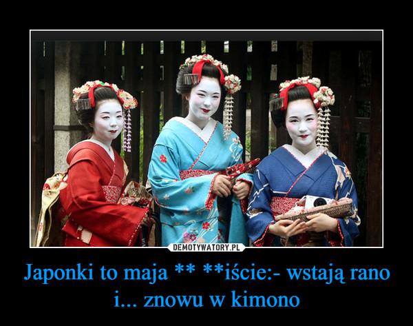 Japonki to maja ** **iście:- wstają rano i... znowu w kimono –