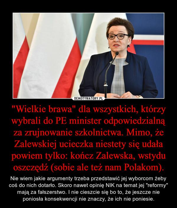 """""""Wielkie brawa"""" dla wszystkich, którzy wybrali do PE minister odpowiedzialną za zrujnowanie szkolnictwa. Mimo, że Zalewskiej ucieczka niestety się udała powiem tylko: kończ Zalewska, wstydu oszczędź (sobie ale też nam Polakom). – Nie wiem jakie argumenty trzeba przedstawić jej wyborcom żeby coś do nich dotarło. Skoro nawet opinię NIK na temat jej """"reformy"""" mają za fałszerstwo. I nie cieszcie się bo to, że jeszcze nie poniosła konsekwencji nie znaczy, że ich nie poniesie."""