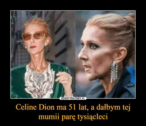 Celine Dion ma 51 lat, a dałbym tej mumii parę tysiącleci