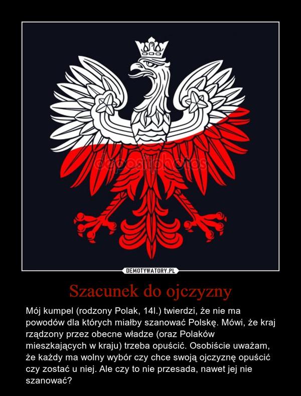 Szacunek do ojczyzny – Mój kumpel (rodzony Polak, 14l.) twierdzi, że nie ma powodów dla których miałby szanować Polskę. Mówi, że kraj rządzony przez obecne władze (oraz Polaków mieszkających w kraju) trzeba opuścić. Osobiście uważam, że każdy ma wolny wybór czy chce swoją ojczyznę opuścić czy zostać u niej. Ale czy to nie przesada, nawet jej nie szanować?