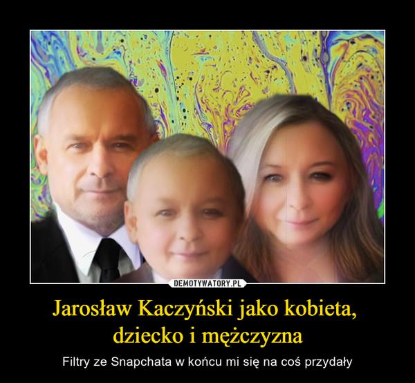 Jarosław Kaczyński jako kobieta, dziecko i mężczyzna – Filtry ze Snapchata w końcu mi się na coś przydały