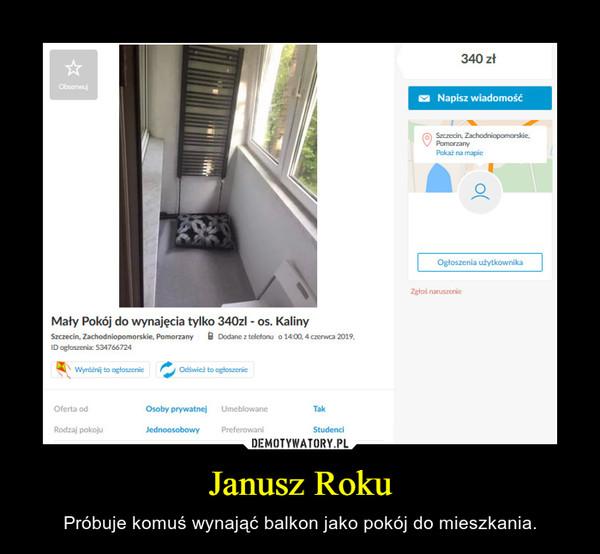 Janusz Roku – Próbuje komuś wynająć balkon jako pokój do mieszkania.