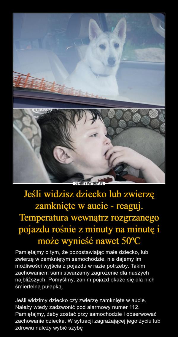 Jeśli widzisz dziecko lub zwierzę zamknięte w aucie - reaguj.Temperatura wewnątrz rozgrzanego pojazdu rośnie z minuty na minutę i może wynieść nawet 50ºC – Pamiętajmy o tym, że pozostawiając małe dziecko, lub zwierzę w zamkniętym samochodzie, nie dajemy im możliwości wyjścia z pojazdu w razie potrzeby. Takim zachowaniem sami stwarzamy zagrożenie dla naszych najbliższych. Pomyślmy, zanim pojazd okaże się dla nich śmiertelną pułapką.Jeśli widzimy dziecko czy zwierzę zamknięte w aucie. Należy wtedy zadzwonić pod alarmowy numer 112. Pamiętajmy, żeby zostać przy samochodzie i obserwować zachowanie dziecka. W sytuacji zagrażającej jego życiu lub zdrowiu należy wybić szybę