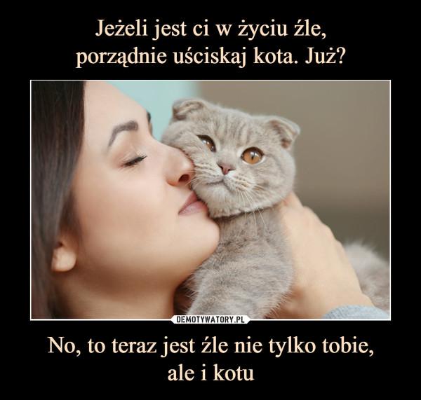 No, to teraz jest źle nie tylko tobie,ale i kotu –