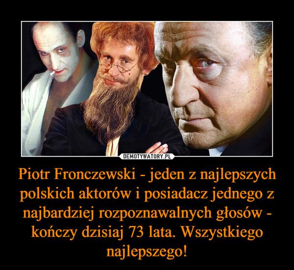 Piotr Fronczewski - jeden z najlepszych polskich aktorów i posiadacz jednego z najbardziej rozpoznawalnych głosów - kończy dzisiaj 73 lata. Wszystkiego najlepszego! –