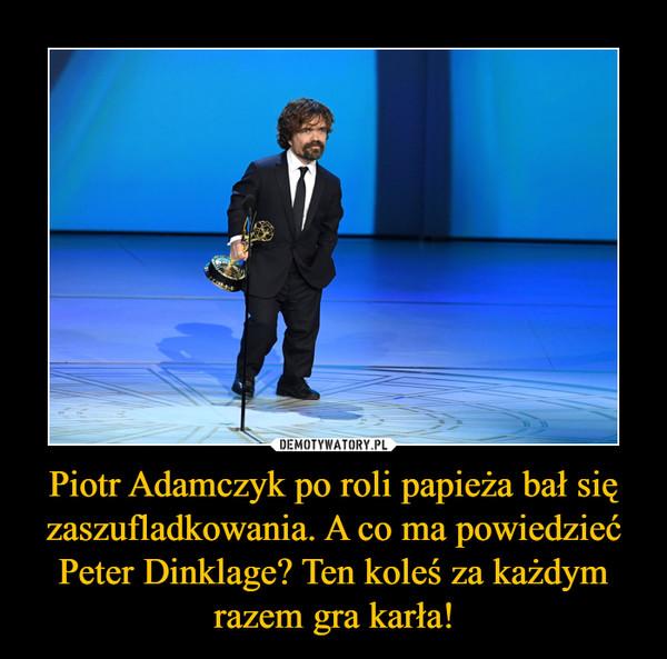 Piotr Adamczyk po roli papieża bał się zaszufladkowania. A co ma powiedzieć Peter Dinklage? Ten koleś za każdym razem gra karła! –