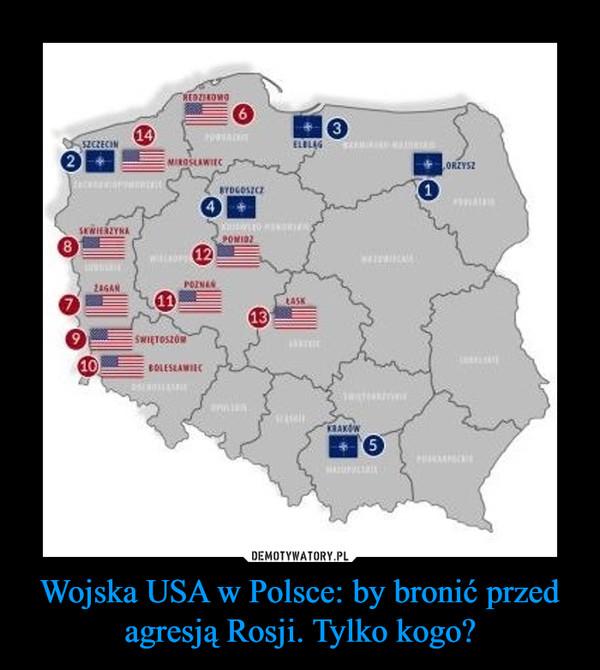 Wojska USA w Polsce: by bronić przed agresją Rosji. Tylko kogo? –