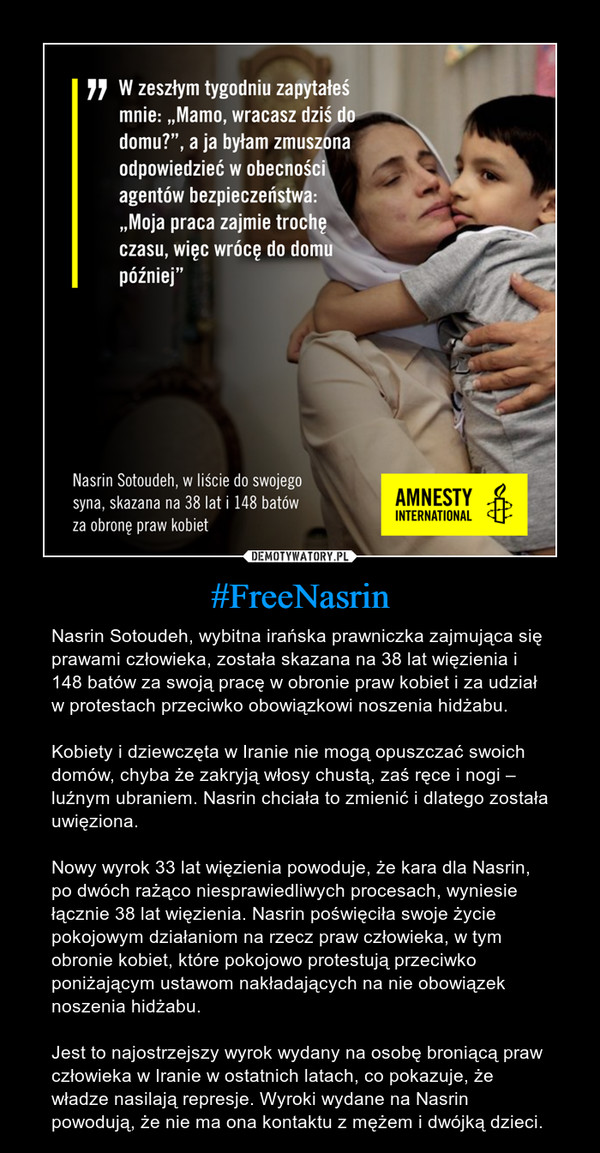 #FreeNasrin – Nasrin Sotoudeh, wybitna irańska prawniczka zajmująca się prawami człowieka, została skazana na 38 lat więzienia i 148 batów za swoją pracę w obronie praw kobiet i za udział w protestach przeciwko obowiązkowi noszenia hidżabu.Kobiety i dziewczęta w Iranie nie mogą opuszczać swoich domów, chyba że zakryją włosy chustą, zaś ręce i nogi – luźnym ubraniem. Nasrin chciała to zmienić i dlatego została uwięziona.Nowy wyrok 33 lat więzienia powoduje, że kara dla Nasrin, po dwóch rażąco niesprawiedliwych procesach, wyniesie łącznie 38 lat więzienia. Nasrin poświęciła swoje życie pokojowym działaniom na rzecz praw człowieka, w tym obronie kobiet, które pokojowo protestują przeciwko poniżającym ustawom nakładających na nie obowiązek noszenia hidżabu.Jest to najostrzejszy wyrok wydany na osobę broniącą praw człowieka w Iranie w ostatnich latach, co pokazuje, że władze nasilają represje. Wyroki wydane na Nasrin powodują, że nie ma ona kontaktu z mężem i dwójką dzieci.