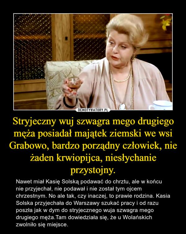 Stryjeczny wuj szwagra mego drugiego męża posiadał majątek ziemski we wsi Grabowo, bardzo porządny człowiek, nie żaden krwiopijca, niesłychanie przystojny. – Nawet miał Kasię Solską podawać do chrztu, ale w końcu nie przyjechał, nie podawał i nie został tym ojcem chrzestnym. No ale tak, czy inaczej, to prawie rodzina. Kasia Solska przyjechała do Warszawy szukać pracy i od razu poszła jak w dym do stryjecznego wuja szwagra mego drugiego męża.Tam dowiedziała się, że u Wolańskich zwolniło się miejsce.